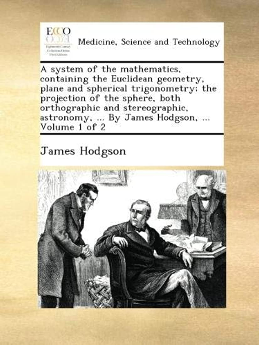 大使館継続中もしA system of the mathematics, containing the Euclidean geometry, plane and spherical trigonometry; the projection of the sphere, both orthographic and stereographic, astronomy, ... By James Hodgson, ...  Volume 1 of 2