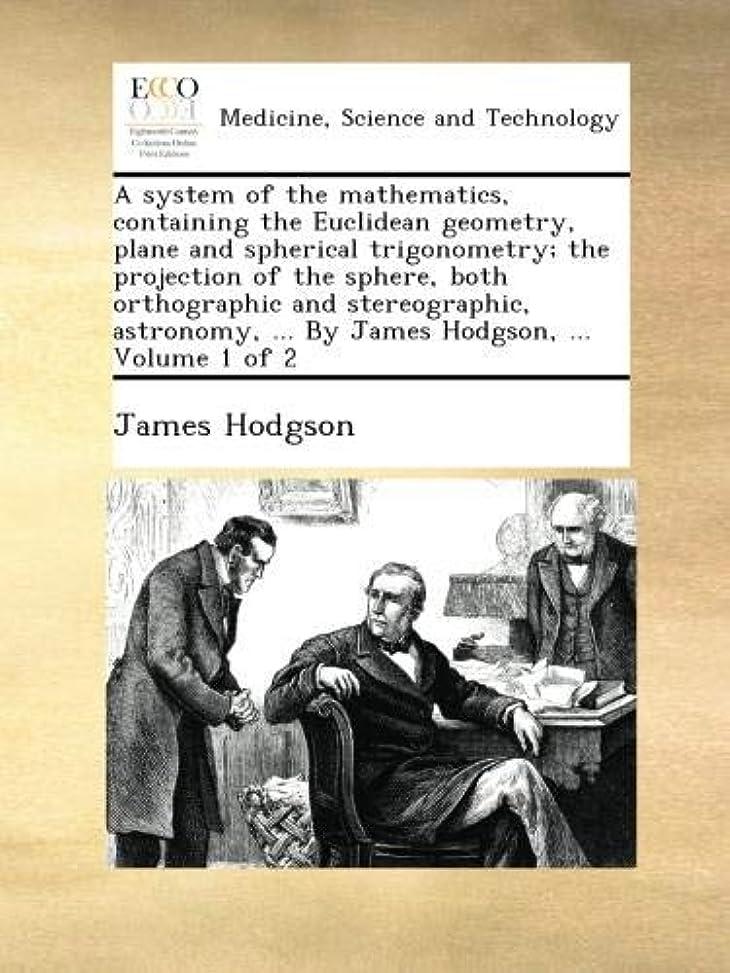 大宇宙フリンジ容量A system of the mathematics, containing the Euclidean geometry, plane and spherical trigonometry; the projection of the sphere, both orthographic and stereographic, astronomy, ... By James Hodgson, ...  Volume 1 of 2