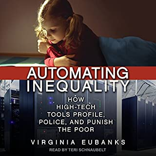 Automating Inequality     How High-Tech Tools Profile, Police, and Punish the Poor              Written by:                                                                                                                                 Virginia Eubanks                               Narrated by:                                                                                                                                 Teri Schnaubelt                      Length: 7 hrs and 47 mins     1 rating     Overall 5.0