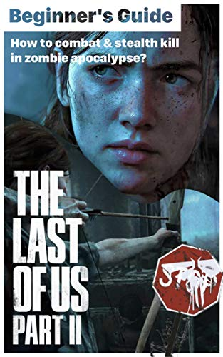 The Last Of Us part 2: Beginner's Guide - How to survise in zombie apocalypse?: The Last Of Us part ii information, tips & tricks, location map, combat stealth guide, walk througth (English Edition)