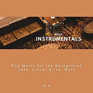 Mood Instrumentals: Pop Music For The Background - Cafe, Lunch, Drive, Work, Vol. 53