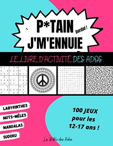 P*tain J'm'ennuie Le Livre d'Activité des Ados: 100 Jeux pour les 12-17 ans - Sudoku - Mots-mêlés - Labyrinthes - Mandalas - Grand Format 21x28cm