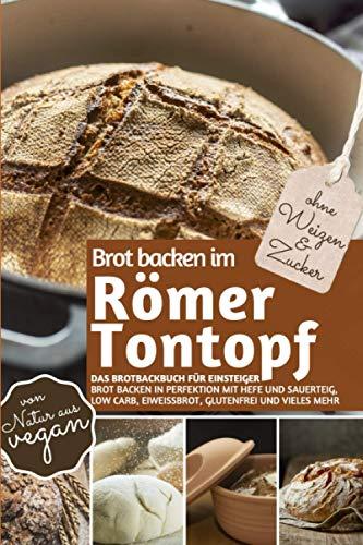 Brot backen im RÖMER TONTOPF - Das Brotbackbuch für Einsteiger (ohne Weizen und Zucker): Brot backen in Perfektion mit Hefe und Sauerteig, Low Carb, ... (REZEPTBUCH BACKEN OHNE ZUCKER, Band 23)