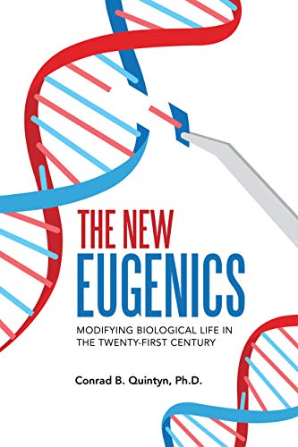 The New Eugenics: Modifying Biological Life in the 21st Century by Quintyn Ph.D., Conrad B.