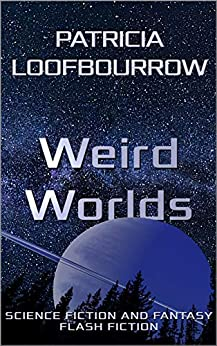 Weird Worlds: Science Fiction and Fantasy Flash Fiction by [Patricia Loofbourrow]