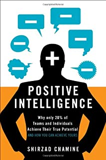 Positive Intelligence: Positive Intelligence: Why Only 20% of Teams and Individuals Achieve Their True Potential AND HOW Y...