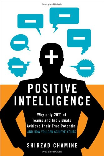Positive Intelligence: Why Only 20{672b17223ac7f8c17ac4411c08bd1ea3016d64e05c07066ac203869a6cd39d5e} of Teams and Individuals Achieve Their True Potential and How You Can Achieve Yours