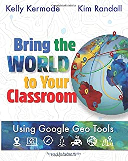 Bring the World to Your Classroom: Using Google Geo Tools [FULL COLOR]