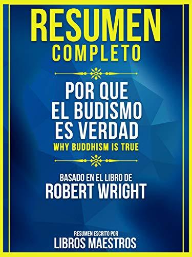 Resumen Completo: Por Que El Budismo Es Verdad (Why Buddhism Is True): Basado En El Libro De Robert Wright