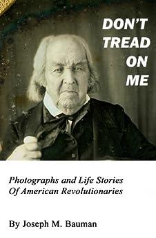 DON'T TREAD ON ME: Photographs and Life Stories of American Revolutionaries (Writings of Joseph M. Bauman Book 2) by [Joseph M. Bauman]