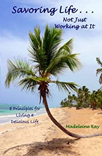 Savoring Life . . . Not Just Working At It: 8 Principles for Living a Delicious Life