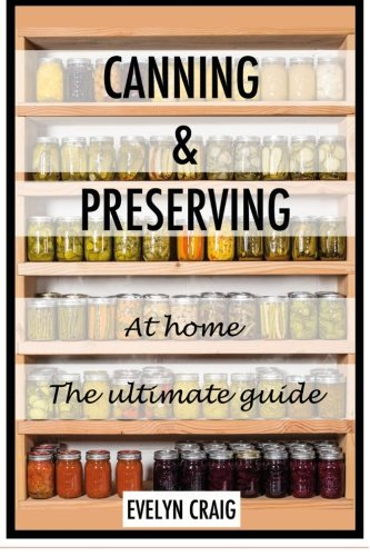Canning and Preserving at home: The ultimate beginners guide (canning, canning books, canning and preserving, canning and preserving at home, canning and preserving for beginners)