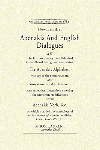Abenakis and English Dialogues: The First Vocabulary Ever Published in the Abenakis Language, Comprising: The Abenakis Alphabet, The Key to ... is Added The Etymology of Indian Names...