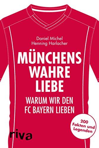 Münchens wahre Liebe: Warum wir den FC Bayern lieben. 200 Fakten und Legenden (Warum wir unseren Verein lieben) (German Edition)