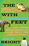 The Frog with Self-Cleaning Feet: . . . And Other Extraordinary Tales from the Animal World