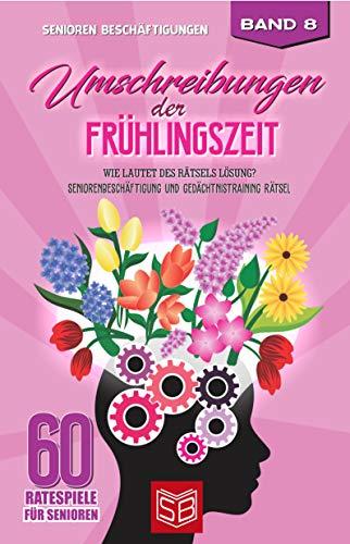 Umschreibungen der Frühlingszeit: Wie lautet des Rätsels Lösung? Seniorenbeschäftigung und Gedächtnistraining Rätsel (60 Ratespiele für Senioren 8)