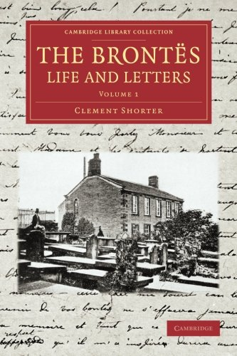Compare Textbook Prices for The Brontes Life and Letters: Being An Attempt To Present A Full And Final Record Of The Lives Of The Three Sisters, Charlotte, Emily And Anne Brontë ... Collection - Literary Studies Volume 1 Illustrated Edition ISBN 9781108065221 by Shorter, Clement King