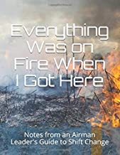 Everything Was on Fire When I Got Here: Notes from an Airman Leader's Guide to Shift Change