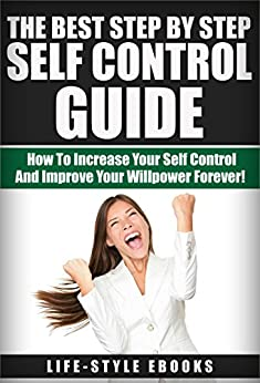 SELF CONTROL: The Best Step By Step SELF CONTROL Guide - How To Increase Your Self Control And Improve Your Willpower Forever!: (self control, willpower, ... esteem, self improvement, self discipline) by [LIFE-STYLE]