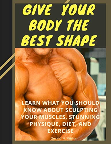 Give  Your Body The Best Shape : Learn What You Should Know About Sculpting Your Muscles, Stunning Physique, Diet, And Exercise