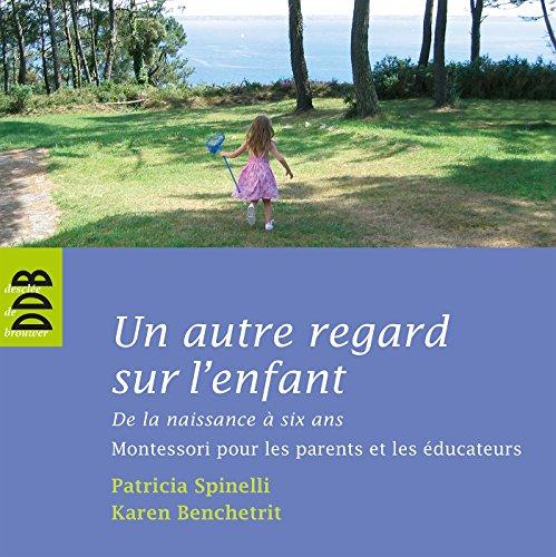Un autre regard sur l'enfant : De la naissance à six ans Montessori pour les parents et les...