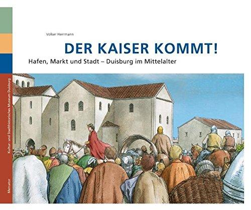 Der Kaiser kommt!: Hafen, Markt und Stadt Duisburg im Mittelalter
