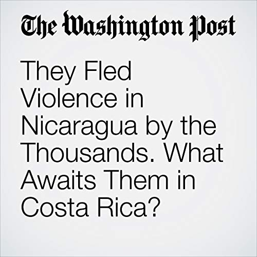 They Fled Violence in Nicaragua by the Thousands. What Awaits Them in Costa Rica? copertina