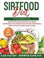 Sirtfood Diet Cookbook: 200 Tasty Recipes to Quickly Lose Weight and Revitalize Your Health. Enjoy The Anti Inflammatory Power of Sirtuine Foods and Feel Great
