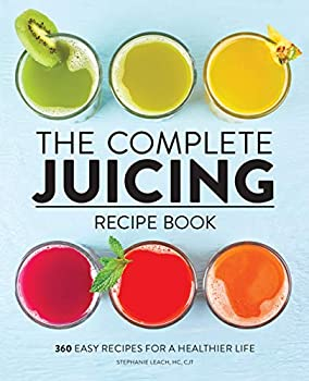 The Complete Juicing Recipe Book  360 Easy Recipes for a Healthier Life