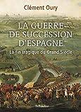La Guerre de Succession d'Espagne - La fin tragique du Grand Siècle