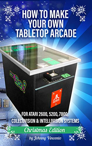 HOW TO MAKE YOUR OWN TABLETOP ARCADE: FOR ATARI 2600, 5200, 7800, COLECOVISION & INTELLIVISION SYSTEMS (English Edition)