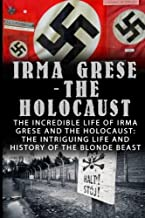 Irma Grese - The Holocaust: The Incredible Life Of Irma Grese And The Holocaust: The Intriguing Life And History Of The Blonde Beast (Irma Grese, Auschwitz and the Holocaust, World War 2) (Volume 1)