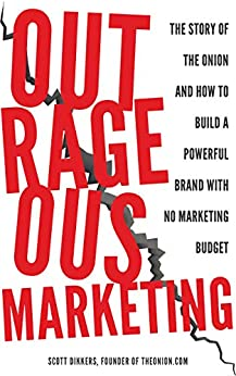 Outrageous Marketing: The Story of The Onion and How To Build a Powerful Brand with No Marketing Budget by [Scott Dikkers]