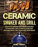 Ceramic Smoker and Grill: Complete Smoker Cookbook for Real Pitmasters, The Ultimate Guide for Smoking Meat, Fish, Game and Vegetables