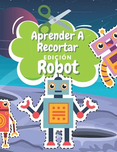 Aprender A Recortar Edición Robot: Cuaderno De Actividades Preescolar - Libro Colorear Robot - Recortar y Colorear