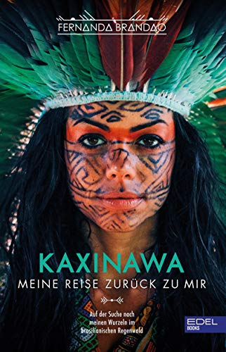 Kaxinawa - Meine Reise zurück zu mir: Auf der Suche nach meinen Wurzeln im brasilianischen Regenwald