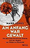 Am Anfang war Gewalt: Die deutsche Revolution 1918/19 und der Beginn der Weimarer Republik - Mark Jones