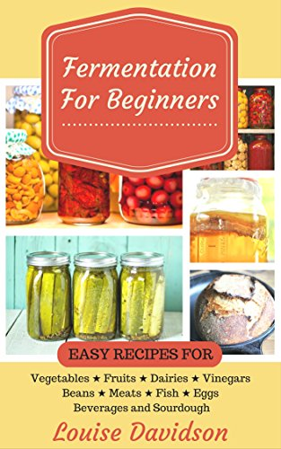 Fermentation for Beginners: Easy Recipes for Vegetables, Fruits, Dairies, Vinegars, Beans, Meats, fish, Eggs, Beverages and Sourdough by [Louise Davidson]