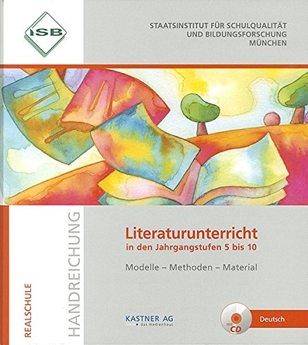 ISB Handreichung Literaturunterricht in den Jahrgangsstufen 5 bis 10 mit CD: Modelle-Methoden-Material eine Handreichung für die Realschule