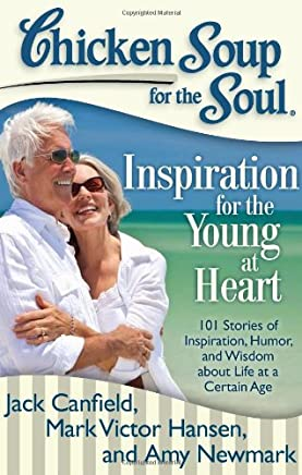 Chicken Soup for the Soul Inspiration for the Young at Heart: 101 Stories of Inspiration, Humor, and Wisdom About Life at a Certain Age