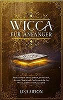 Wicca fuer Anfaenger: Ein Leitfaden ueber Glauben, Geschichte, Rituale, Magie und Zaubersprueche der Wicca, um Hexerei auszuueben