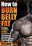 How to Burn Belly Fat: 37 Fitness Model Secrets to Burn Belly Fat ( Abs, Ab Workouts, Healthy Living Tips) (Burn Fat, Build Muscle Book 3)