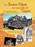 The Ancient Maya and Their City of Tulum: Uncovering the Mysteries of an Ancient Civilization and Their City of Grandeur