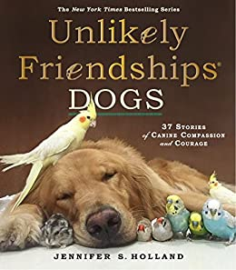 Unlikely Friendships: Dogs: 37 Stories of Canine Compassion and ...