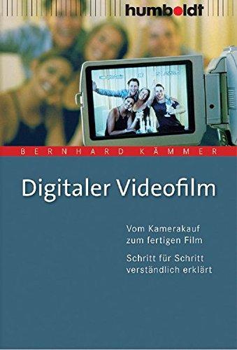 Digitaler Videofilm. Vom Kamerakauf zum fertigen Film. Schritt für Schritt verständlich erklärt