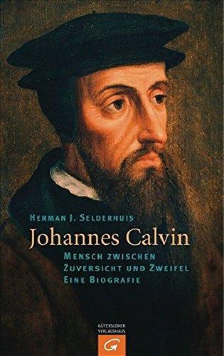 Johannes Calvin: Mensch zwischen Zuversicht und Zweifel - Eine Biografie