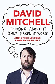 David Mitchell - Thinking About It Only Makes It Worse: And Other Lessons From Modern Life