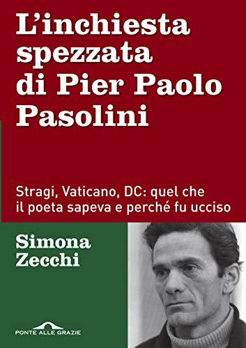 L'inchiesta spezzata di Pier Paolo Pasolini. Stragi, Vaticano, DC: quel che il poeta sapeva e perché fu ucciso