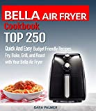 BELLA AIR FRYER Cookbook: TOP 250 Quick And Easy Budget Friendly Recipes. Fry, Bake, Grill, and Roast with Your BELLA Air Fryer