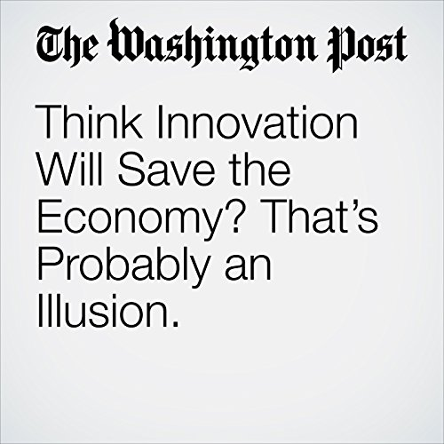 Think Innovation Will Save the Economy? That's Probably an Illusion. copertina